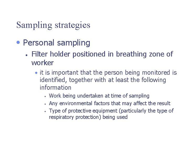 Sampling strategies • Personal sampling • Filter holder positioned in breathing zone of worker