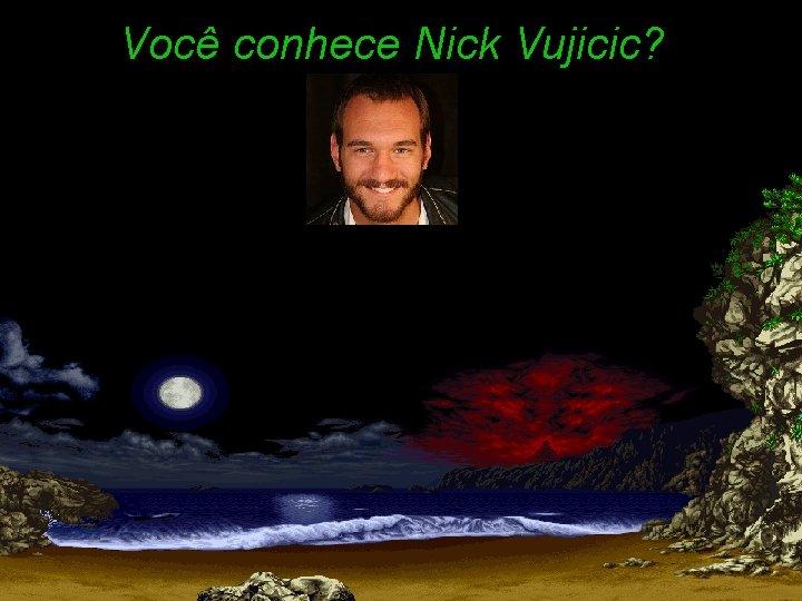 Você conhece Nick Vujicic?
