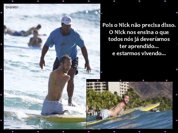 Pois o Nick não precisa disso. O Nick nos ensina o que todos nós