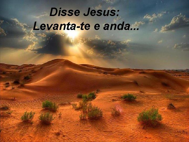 Disse Jesus: Levanta-te e anda. . .