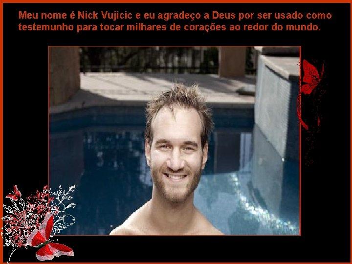 Meu nome é Nick Vujicic e eu agradeço a Deus por ser usado como