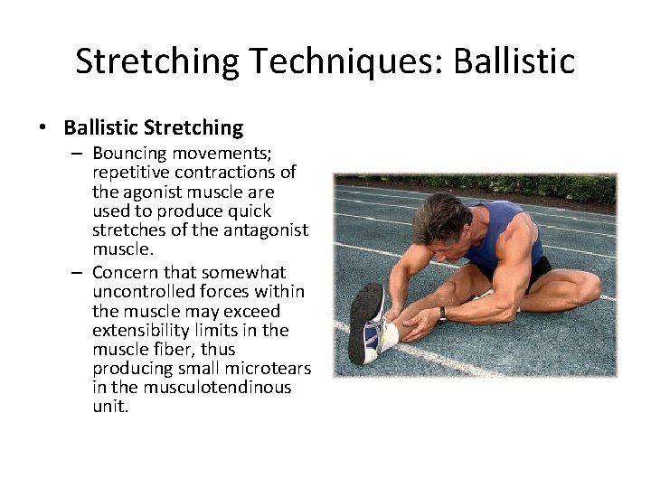 Stretching Techniques: Ballistic • Ballistic Stretching – Bouncing movements; repetitive contractions of the agonist
