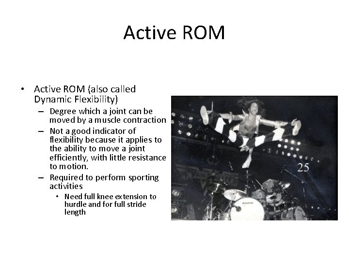 Active ROM • Active ROM (also called Dynamic Flexibility) – Degree which a joint