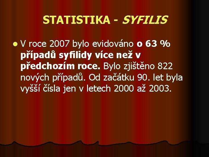 STATISTIKA - SYFILIS l V roce 2007 bylo evidováno o 63 % případů syfilidy