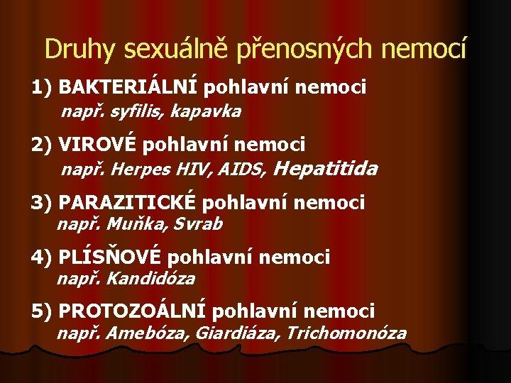 Druhy sexuálně přenosných nemocí 1) BAKTERIÁLNÍ pohlavní nemoci např. syfilis, kapavka 2) VIROVÉ pohlavní