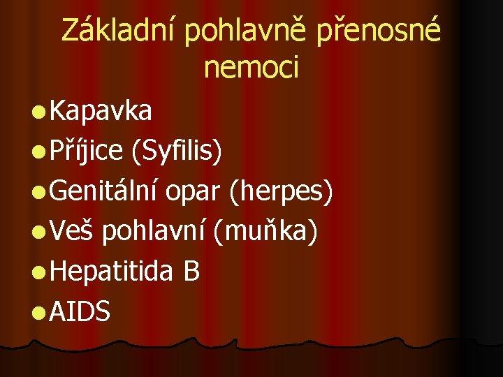 Základní pohlavně přenosné nemoci l Kapavka l Příjice (Syfilis) l Genitální opar (herpes) l