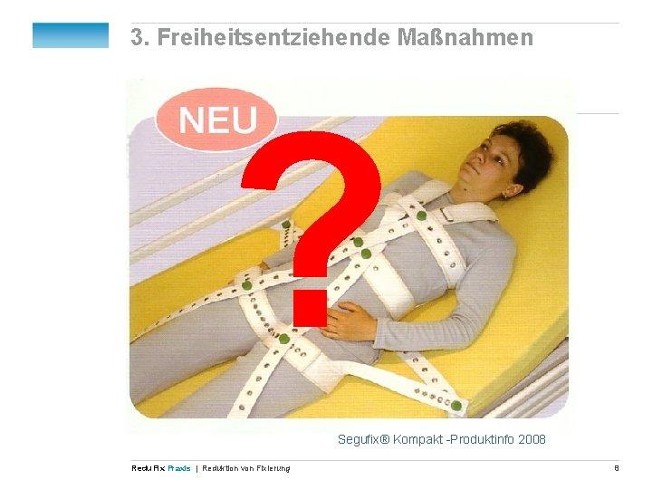 3. Freiheitsentziehende Maßnahmen ? Segufix® Kompakt -Produktinfo 2008 Redu Fix Praxis | Reduktion von