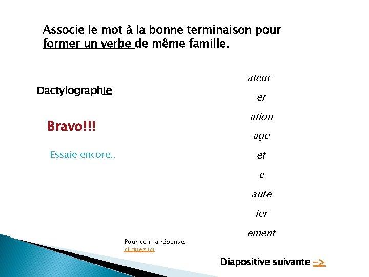 Associe le mot à la bonne terminaison pour former un verbe de même famille.