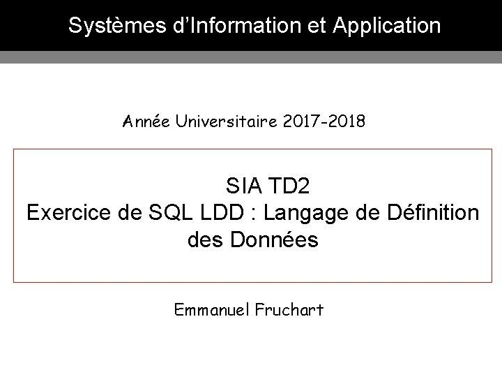 Systèmes d'Information et Application Année Universitaire 2017 -2018 SIA TD 2 Exercice de SQL