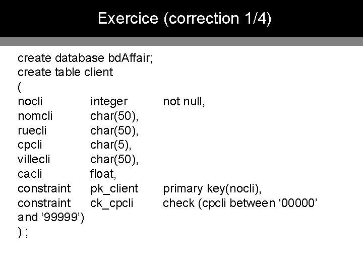 Exercice (correction 1/4) create database bd. Affair; create table client ( nocli integer not