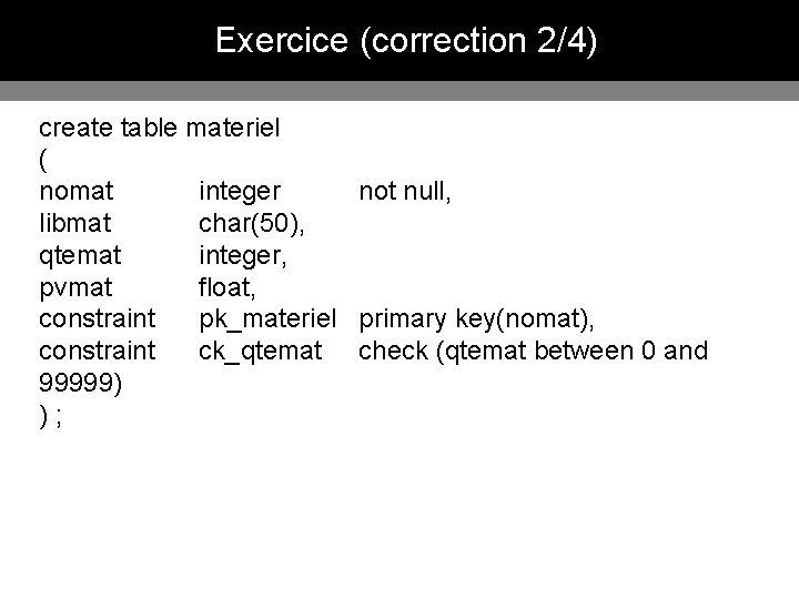 Exercice (correction 2/4) create table materiel ( nomat integer not null, libmat char(50), qtemat