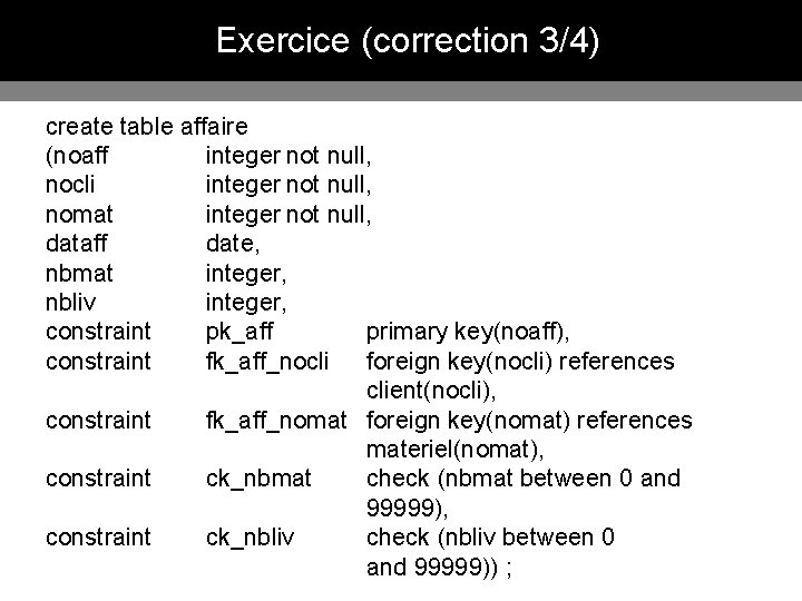 Exercice (correction 3/4) create table affaire (noaff integer not null, nocli integer not null,
