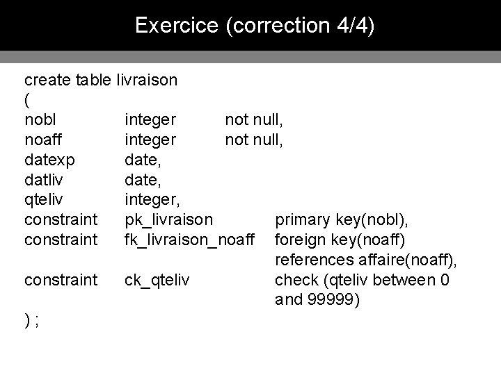 Exercice (correction 4/4) create table livraison ( nobl integer not null, noaff integer not