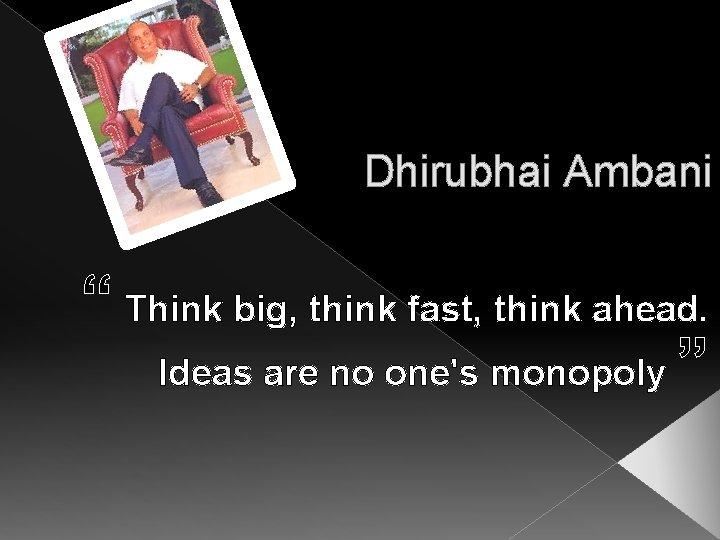 "Dhirubhai Ambani "" Think big, think fast, think ahead. Ideas are no one's monopoly"
