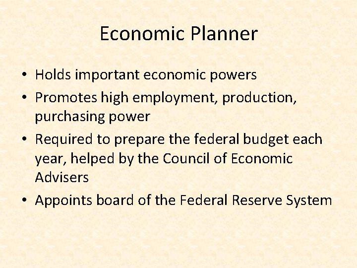 Economic Planner • Holds important economic powers • Promotes high employment, production, purchasing power