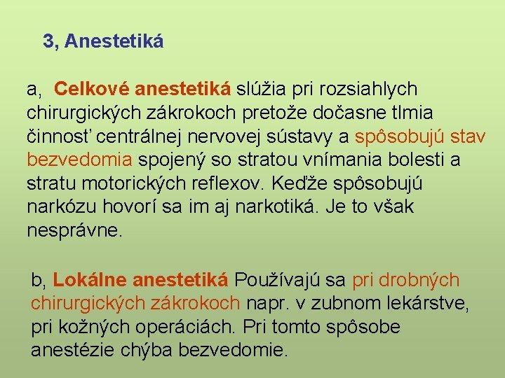 3, Anestetiká a, Celkové anestetiká slúžia pri rozsiahlych chirurgických zákrokoch pretože dočasne tlmia činnosť