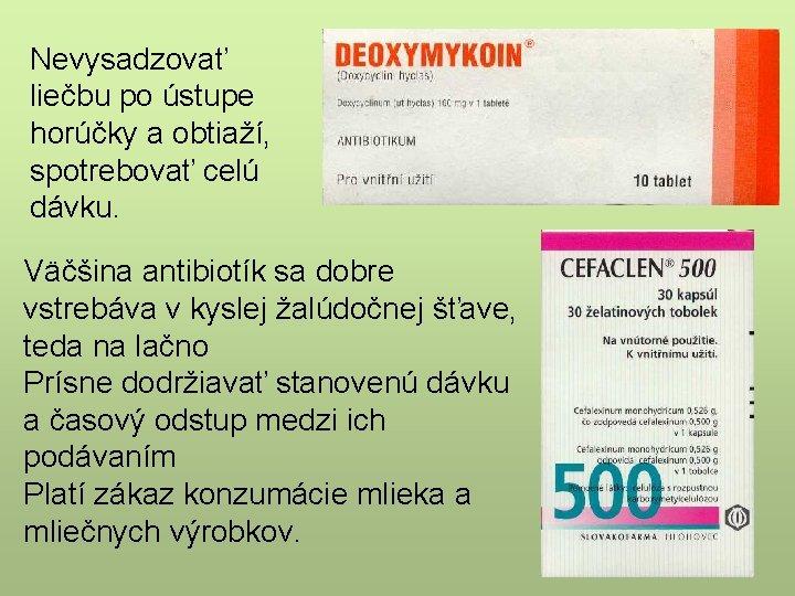 Nevysadzovať liečbu po ústupe horúčky a obtiaží, spotrebovať celú dávku. Väčšina antibiotík sa dobre