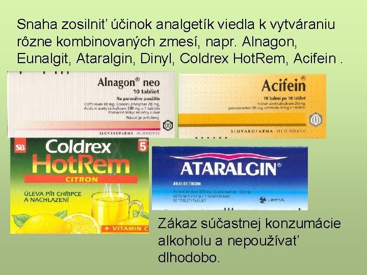 Snaha zosilniť účinok analgetík viedla k vytváraniu rôzne kombinovaných zmesí, napr. Alnagon, Eunalgit, Ataralgin,