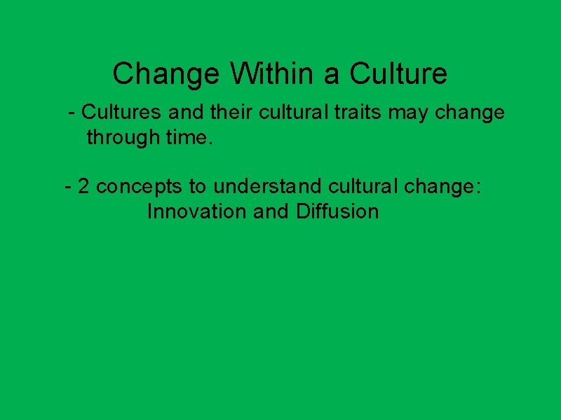 Change Within a Culture - Cultures and their cultural traits may change through time.