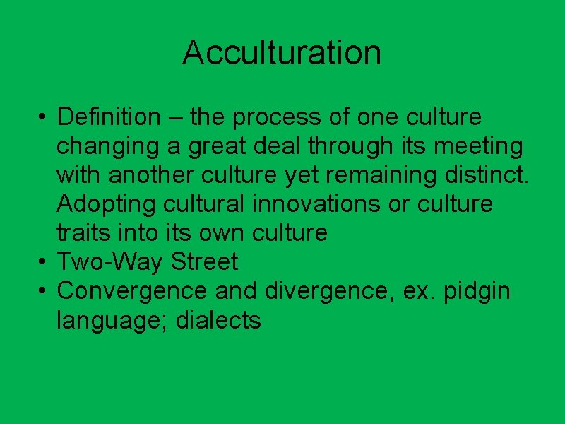 Acculturation • Definition – the process of one culture changing a great deal through
