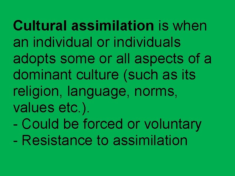 Cultural assimilation is when an individual or individuals adopts some or all aspects of