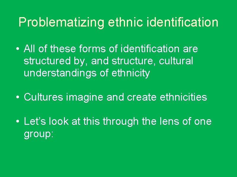 Problematizing ethnic identification • All of these forms of identification are structured by, and