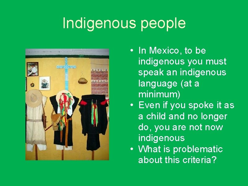 Indigenous people • In Mexico, to be indigenous you must speak an indigenous language