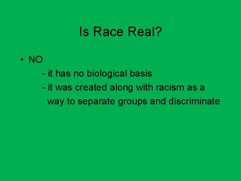 Is Race Real? • NO - it has no biological basis - it was
