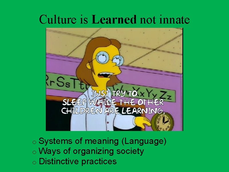 Culture is Learned not innate o Systems of meaning (Language) o Ways of organizing