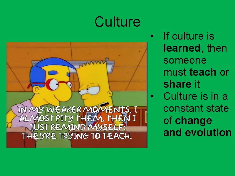 Culture • If culture is learned, then someone must teach or share it •