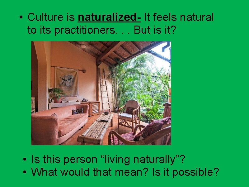 • Culture is naturalized- It feels natural to its practitioners. . . But