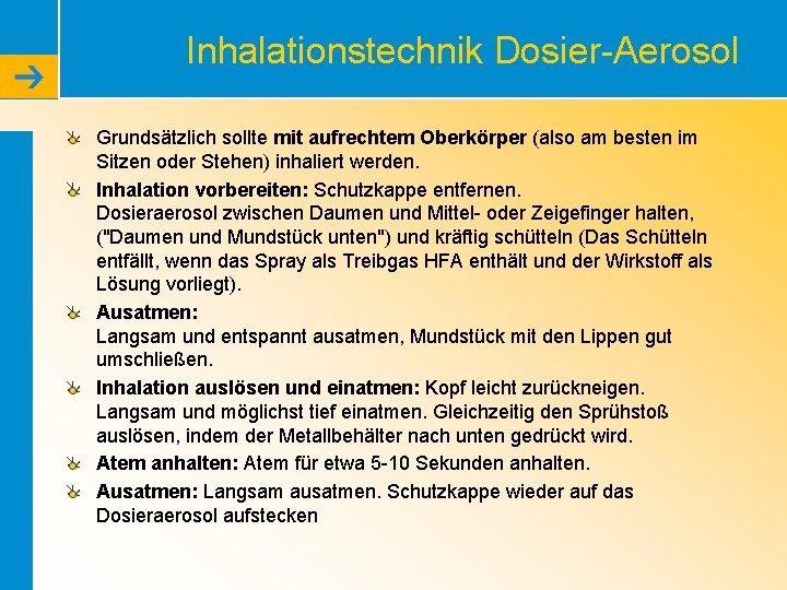 Inhalationstechnik Dosier-Aerosol Grundsätzlich sollte mit aufrechtem Oberkörper (also am besten im Sitzen oder Stehen)