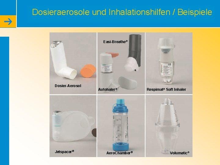 Dosieraerosole und Inhalationshilfen / Beispiele Easi-Breathe® Dosier-Aerosol Jetspacer® Autohaler® Aero. Chamber® Respimat® Soft Inhaler