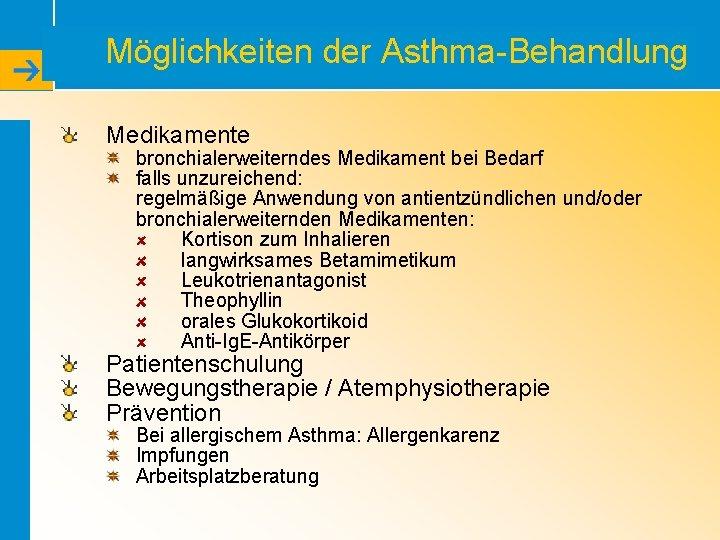 Möglichkeiten der Asthma-Behandlung Medikamente bronchialerweiterndes Medikament bei Bedarf falls unzureichend: regelmäßige Anwendung von antientzündlichen