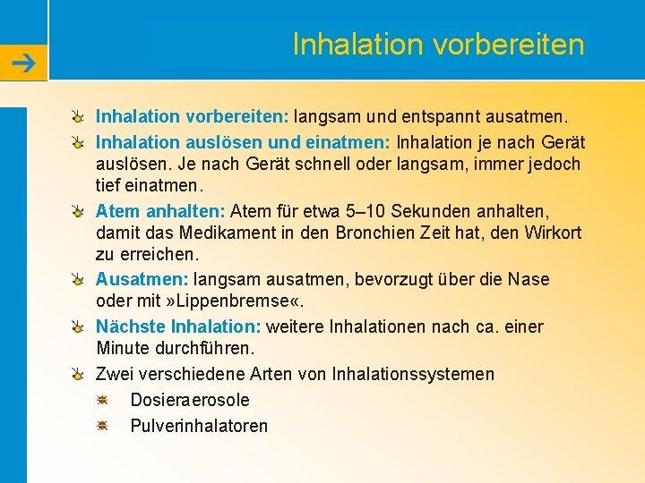 Inhalation vorbereiten: langsam und entspannt ausatmen. Inhalation auslösen und einatmen: Inhalation je nach Gerät