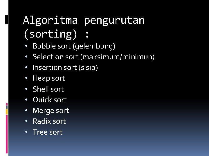 Algoritma pengurutan (sorting) : • • • Bubble sort (gelembung) Selection sort (maksimum/minimun) Insertion