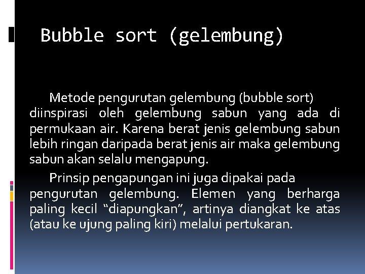 Bubble sort (gelembung) Metode pengurutan gelembung (bubble sort) diinspirasi oleh gelembung sabun yang ada