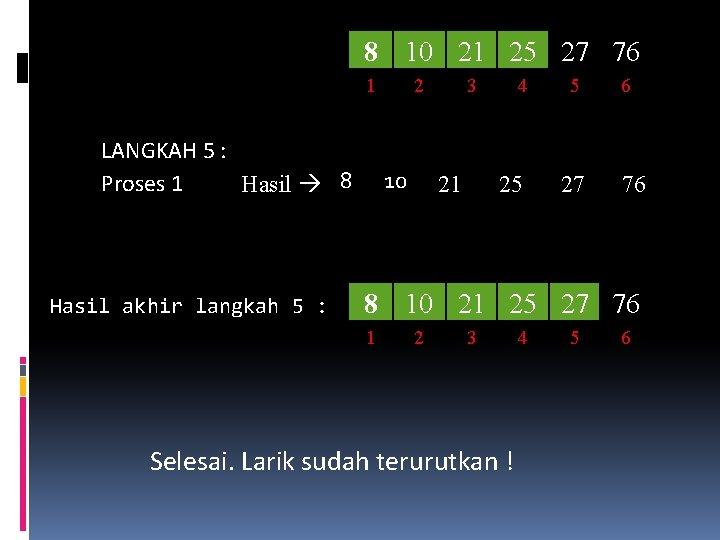 8 10 21 25 27 76 1 LANGKAH 5 : Proses 1 Hasil 8