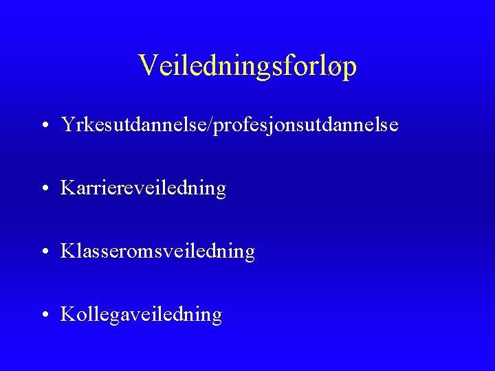 Veiledningsforløp • Yrkesutdannelse/profesjonsutdannelse • Karriereveiledning • Klasseromsveiledning • Kollegaveiledning