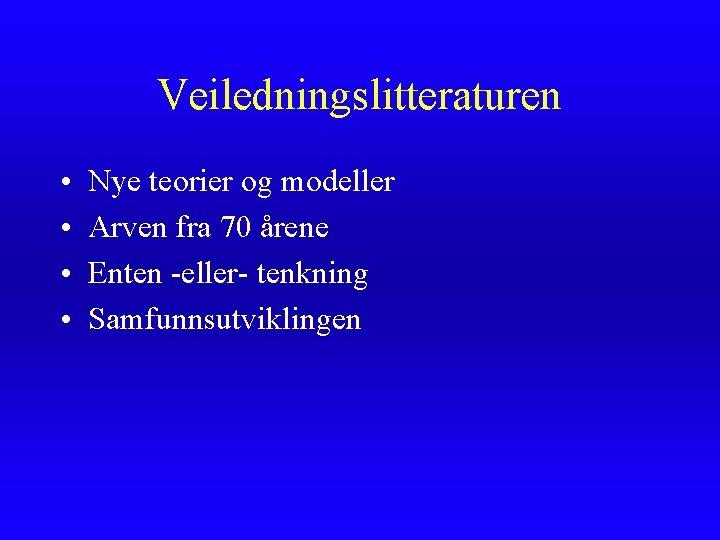 Veiledningslitteraturen • • Nye teorier og modeller Arven fra 70 årene Enten -eller- tenkning