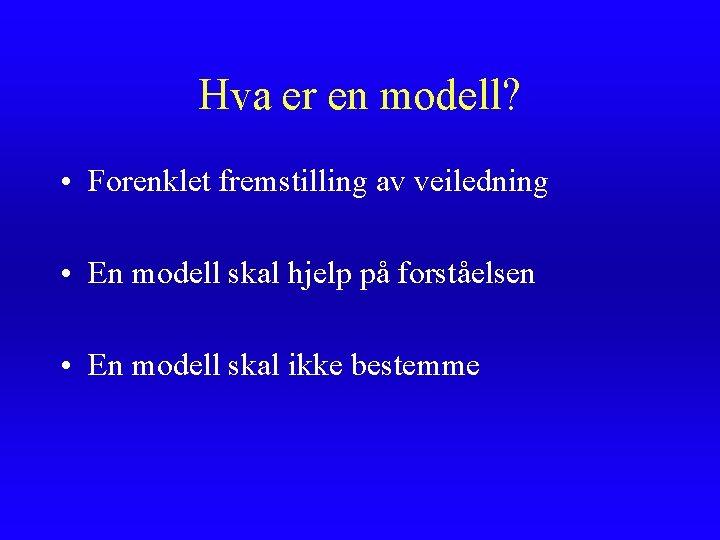 Hva er en modell? • Forenklet fremstilling av veiledning • En modell skal hjelp
