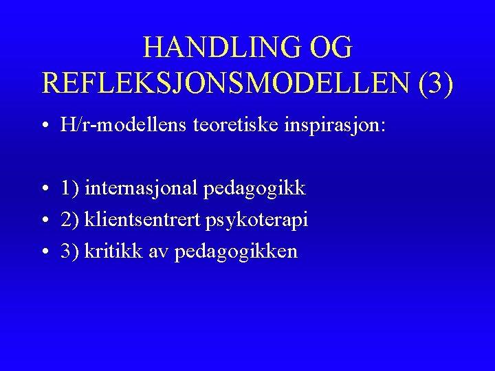 HANDLING OG REFLEKSJONSMODELLEN (3) • H/r-modellens teoretiske inspirasjon: • 1) internasjonal pedagogikk • 2)