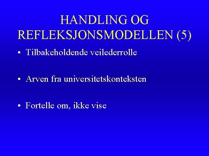 HANDLING OG REFLEKSJONSMODELLEN (5) • Tilbakeholdende veilederrolle • Arven fra universitetskonteksten • Fortelle om,