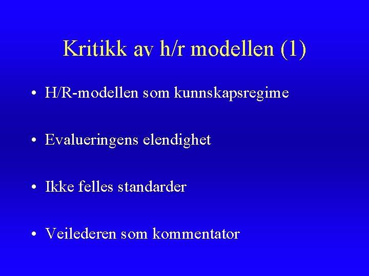 Kritikk av h/r modellen (1) • H/R-modellen som kunnskapsregime • Evalueringens elendighet • Ikke
