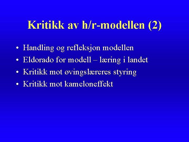 Kritikk av h/r-modellen (2) • • Handling og refleksjon modellen Eldorado for modell –