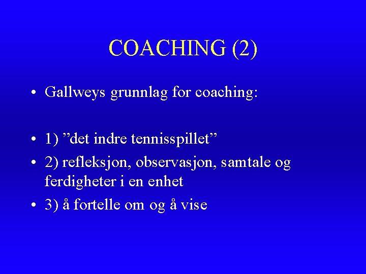 """COACHING (2) • Gallweys grunnlag for coaching: • 1) """"det indre tennisspillet"""" • 2)"""