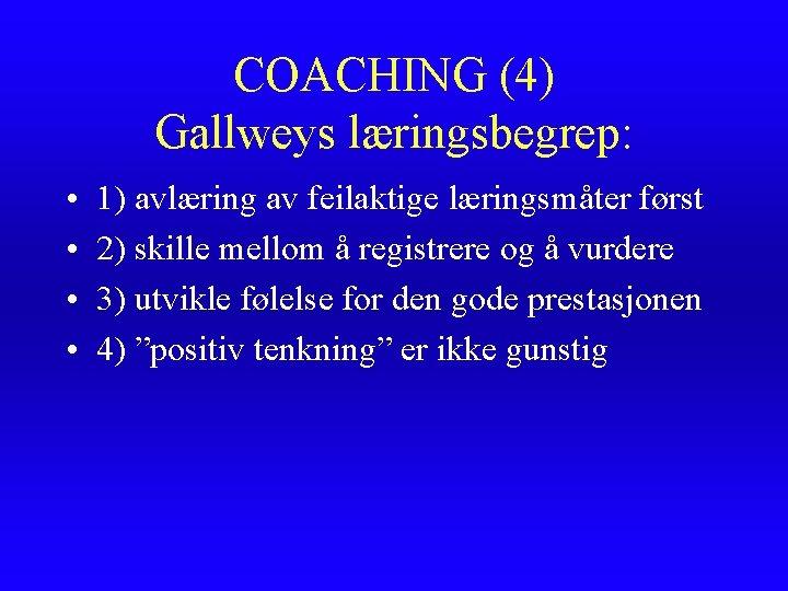 COACHING (4) Gallweys læringsbegrep: • • 1) avlæring av feilaktige læringsmåter først 2) skille