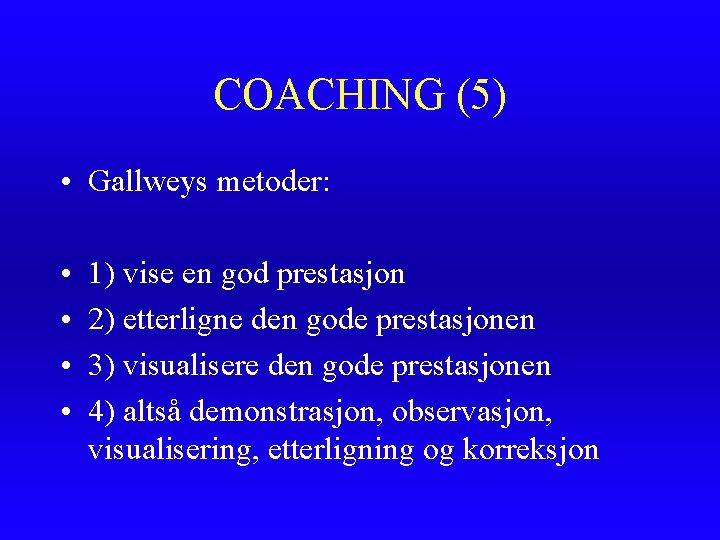 COACHING (5) • Gallweys metoder: • • 1) vise en god prestasjon 2) etterligne