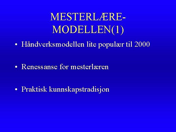 MESTERLÆREMODELLEN(1) • Håndverksmodellen lite populær til 2000 • Renessanse for mesterlæren • Praktisk kunnskapstradisjon
