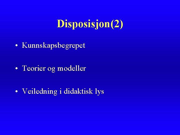 Disposisjon(2) • Kunnskapsbegrepet • Teorier og modeller • Veiledning i didaktisk lys